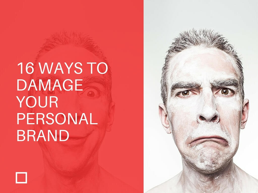 16 WAYS TO DAMAGE YOUR PERSONAL BRAND